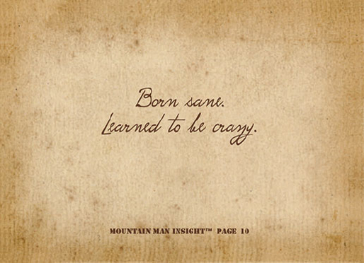 Born sane. Learned to be crazy.